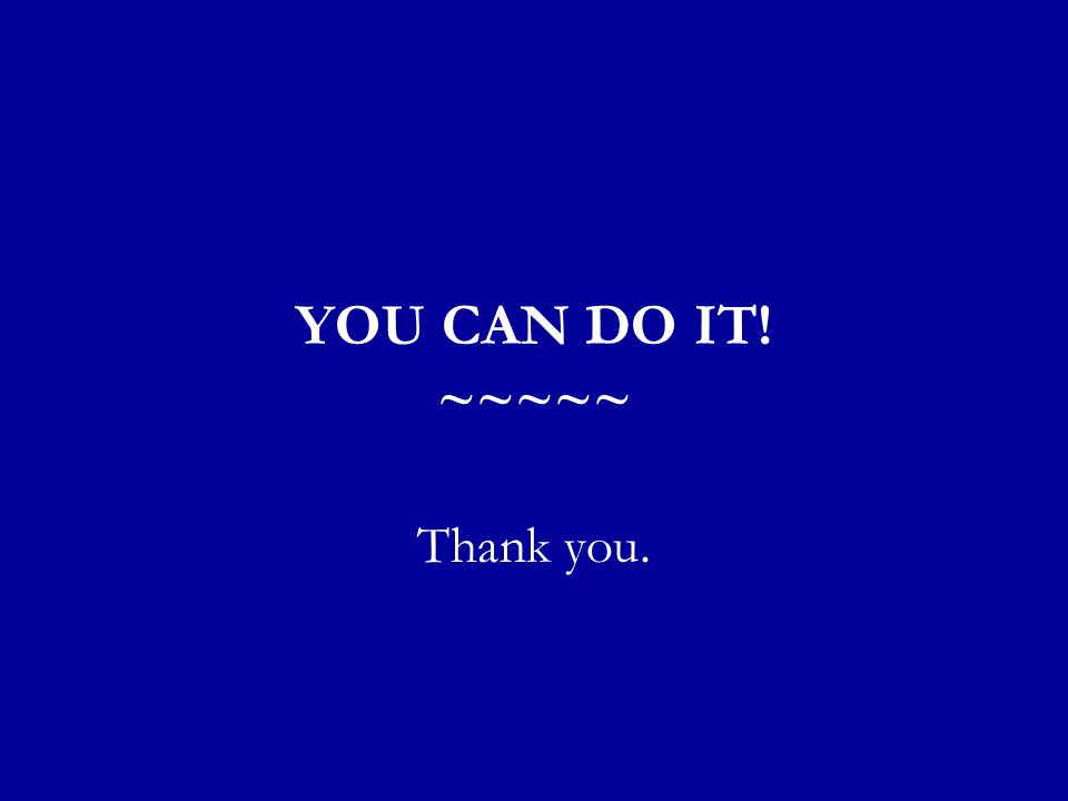 YOU CAN DO IT! ~~~~~ Thank you.