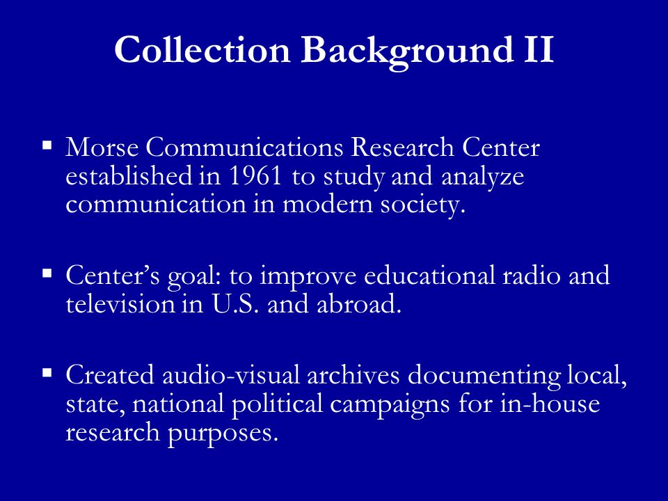 Collection Background II  Morse Communications Research Center established in 1961 to study and analyze communication in modern society.  Center's g