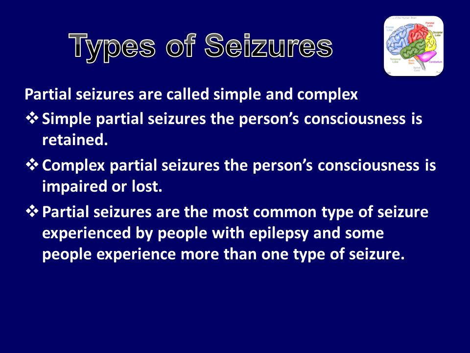 Partial seizures are called simple and complex  Simple partial seizures the person's consciousness is retained.