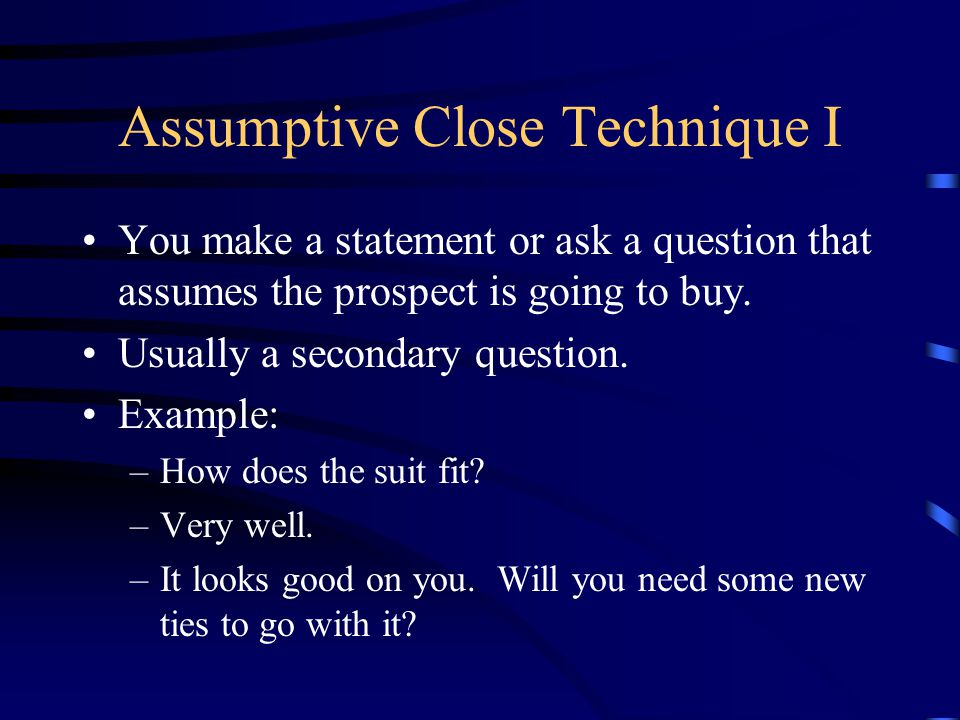 Assumptive Close Technique I You make a statement or ask a question that assumes the prospect is going to buy.