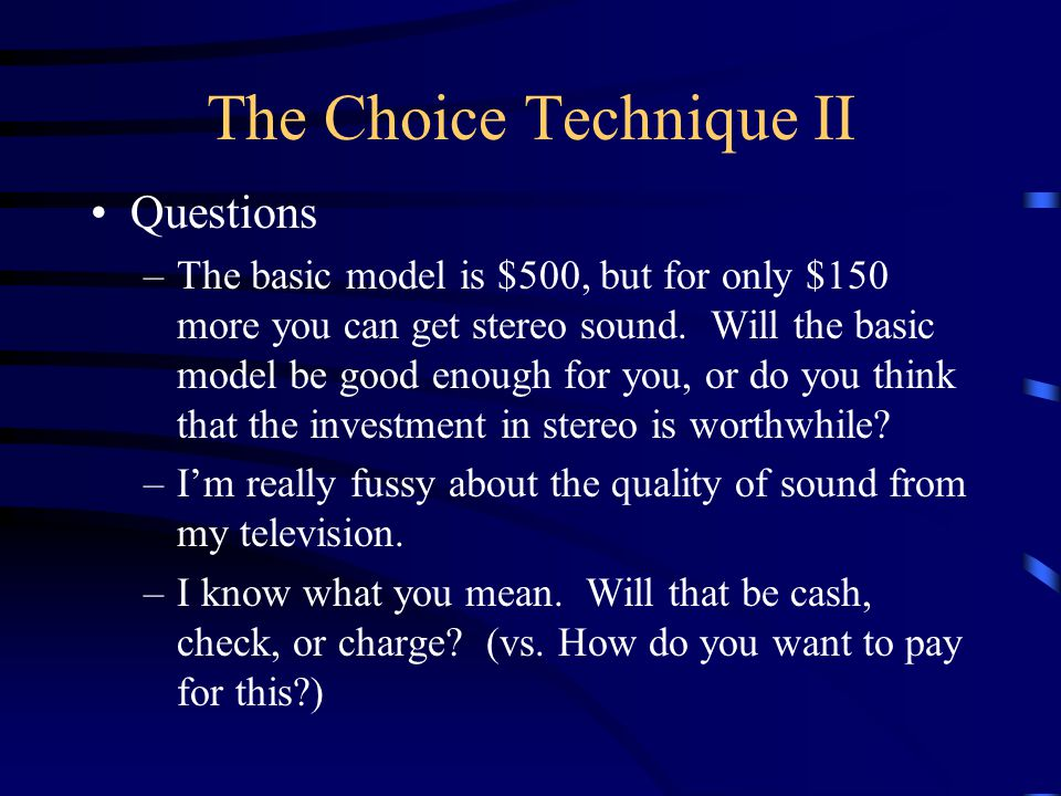 The Choice Technique II Questions –The basic model is $500, but for only $150 more you can get stereo sound.