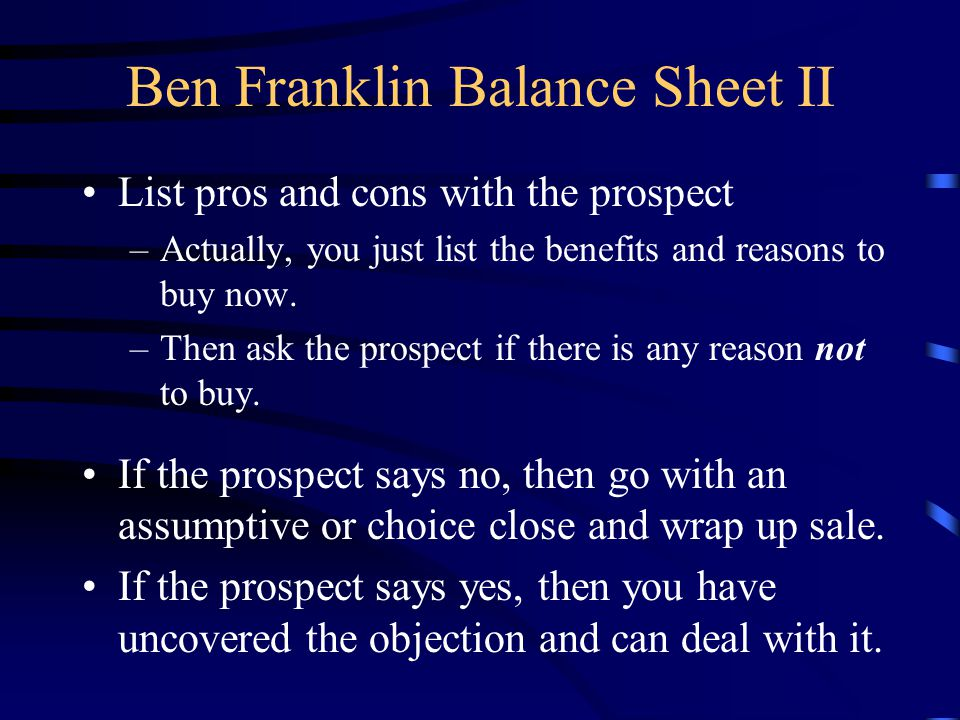 Ben Franklin Balance Sheet II List pros and cons with the prospect –Actually, you just list the benefits and reasons to buy now.