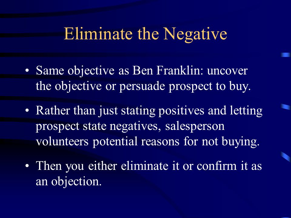 Eliminate the Negative Same objective as Ben Franklin: uncover the objective or persuade prospect to buy.