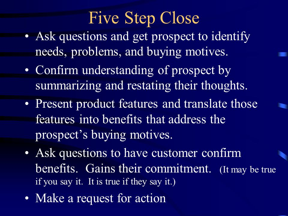 Five Step Close Ask questions and get prospect to identify needs, problems, and buying motives.