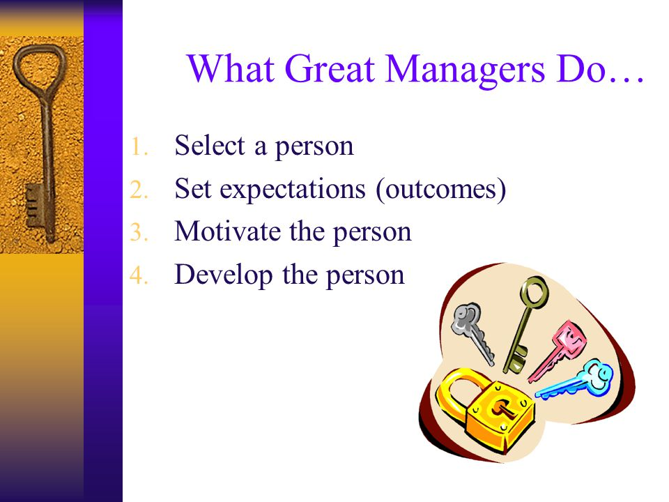 What Great Managers Do… 1. Select a person 2. Set expectations (outcomes) 3.