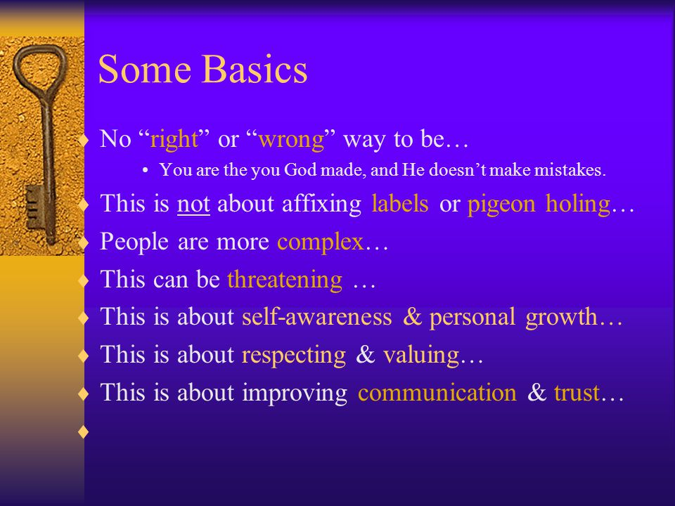 Some Basics  No right or wrong way to be… You are the you God made, and He doesn't make mistakes.