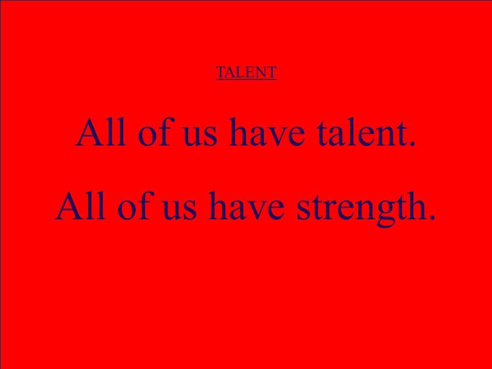 TALENT All of us have talent. All of us have strength.