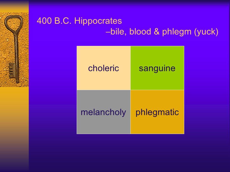 400 B.C. Hippocrates –bile, blood & phlegm (yuck) phlegmatic cholericsanguine melancholy