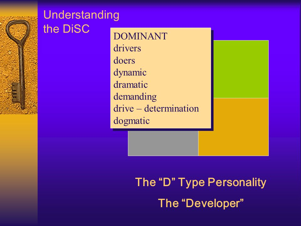 Understanding the DiSC The D Type Personality The Developer DOMINANT drivers doers dynamic dramatic demanding drive – determination dogmatic DOMINANT drivers doers dynamic dramatic demanding drive – determination dogmatic