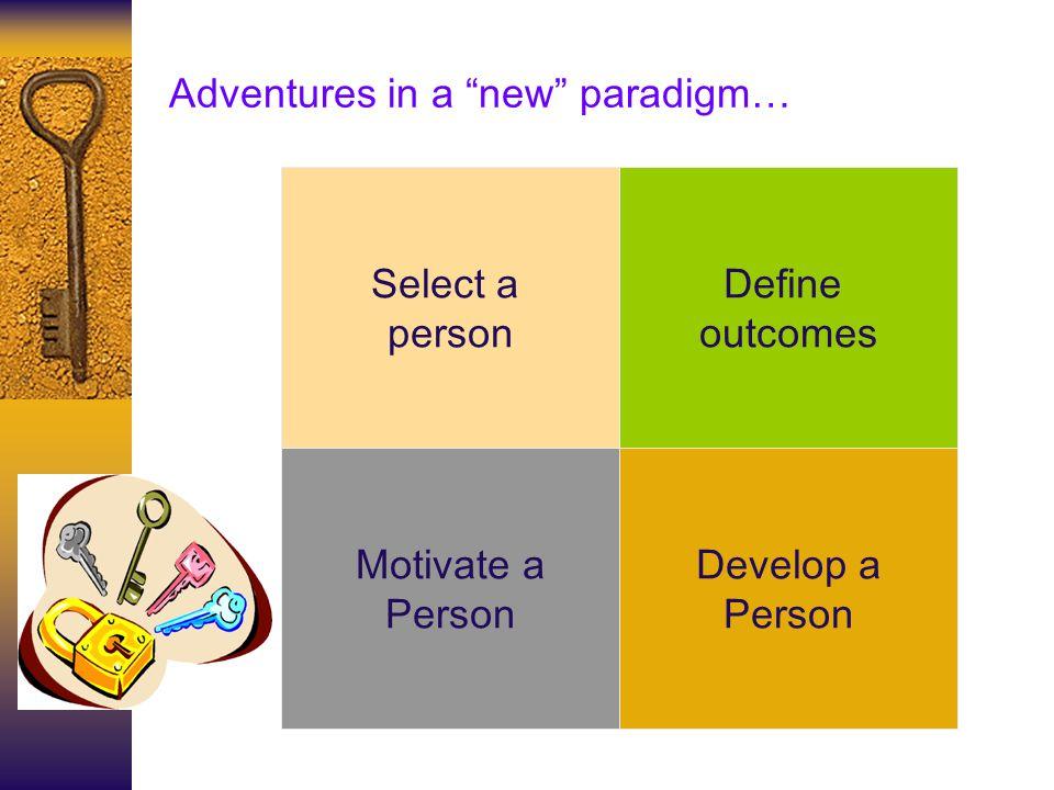 Adventures in a new paradigm… Develop a Person Select a person Define outcomes Motivate a Person