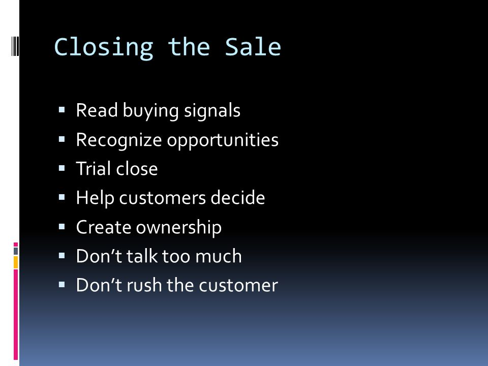Closing the Sale  Read buying signals  Recognize opportunities  Trial close  Help customers decide  Create ownership  Don't talk too much  Don't rush the customer