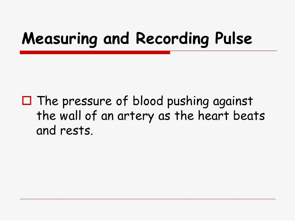 Measuring and Recording Pulse  The pressure of blood pushing against the wall of an artery as the heart beats and rests.