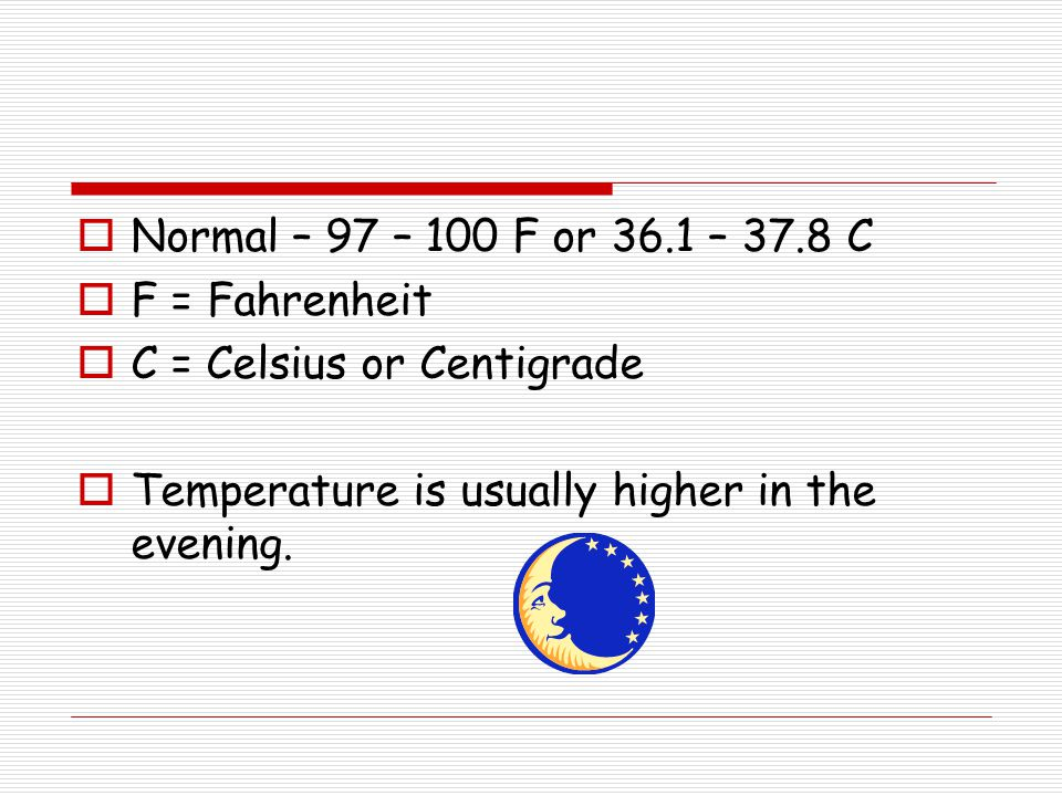  Normal – 97 – 100 F or 36.1 – 37.8 C  F = Fahrenheit  C = Celsius or Centigrade  Temperature is usually higher in the evening.