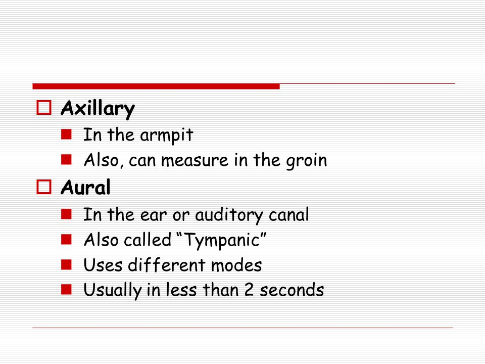 " Axillary In the armpit Also, can measure in the groin  Aural In the ear or auditory canal Also called ""Tympanic"" Uses different modes Usually in le"