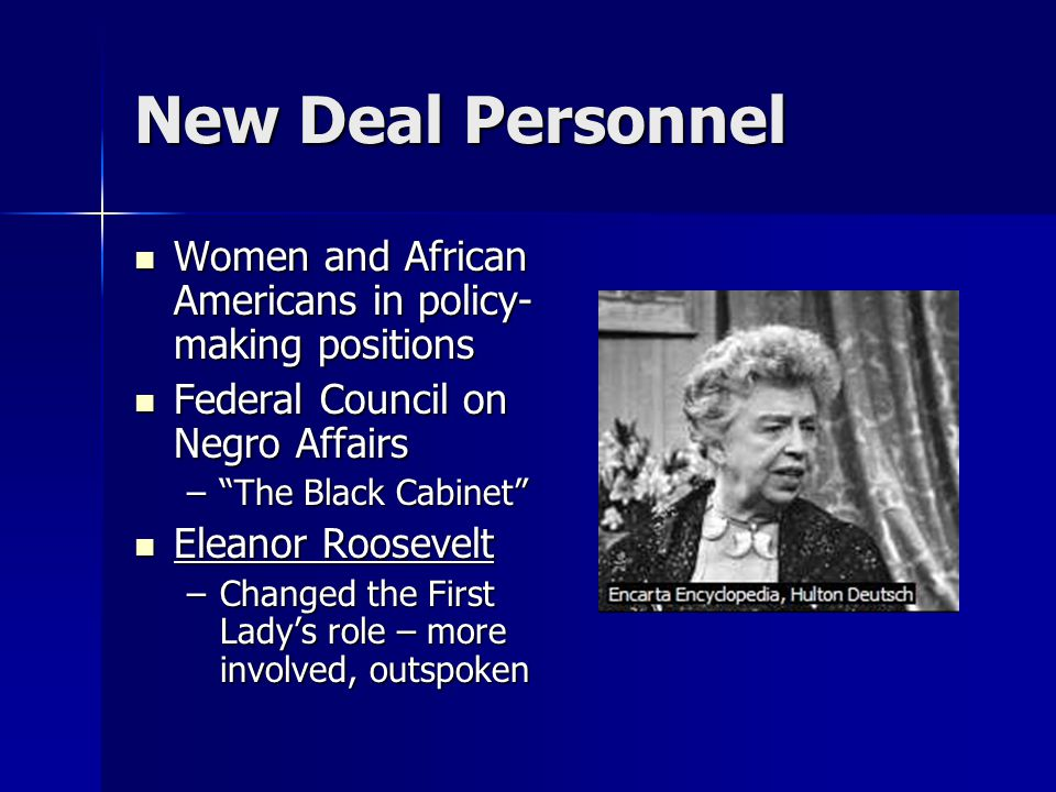 New Deal Personnel Women and African Americans in policy- making positions Women and African Americans in policy- making positions Federal Council on Negro Affairs Federal Council on Negro Affairs – The Black Cabinet Eleanor Roosevelt Eleanor Roosevelt –Changed the First Lady's role – more involved, outspoken