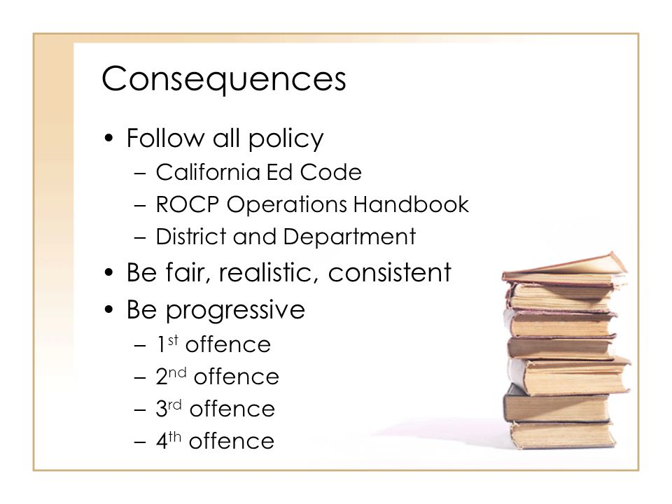 Consequences Follow all policy –California Ed Code –ROCP Operations Handbook –District and Department Be fair, realistic, consistent Be progressive –1 st offence –2 nd offence –3 rd offence –4 th offence