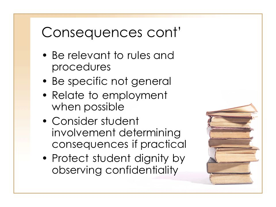 Consequences cont' Be relevant to rules and procedures Be specific not general Relate to employment when possible Consider student involvement determining consequences if practical Protect student dignity by observing confidentiality