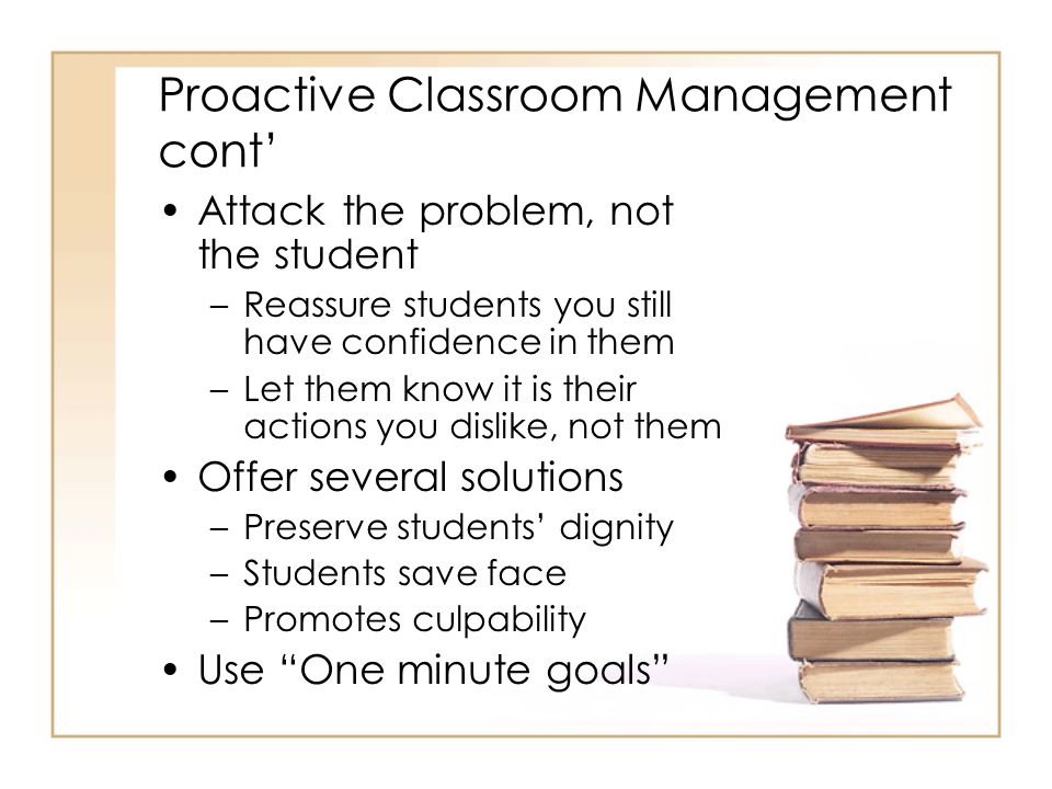 Proactive Classroom Management cont' Attack the problem, not the student –Reassure students you still have confidence in them –Let them know it is their actions you dislike, not them Offer several solutions –Preserve students' dignity –Students save face –Promotes culpability Use One minute goals