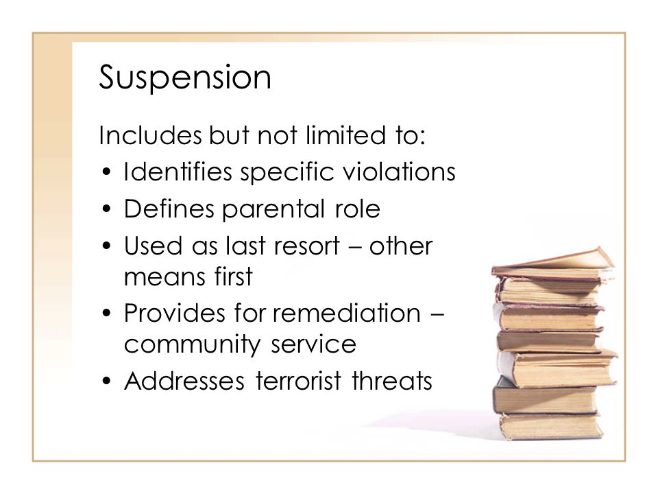 Suspension Includes but not limited to: Identifies specific violations Defines parental role Used as last resort – other means first Provides for remediation – community service Addresses terrorist threats