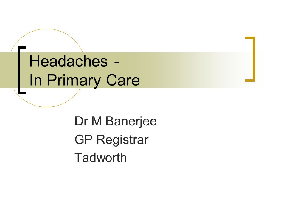 Headaches - In Primary Care Dr M Banerjee GP Registrar Tadworth