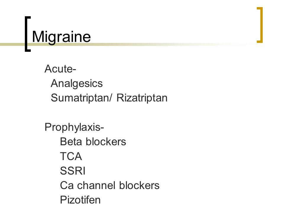 Migraine Acute- Analgesics Sumatriptan/ Rizatriptan Prophylaxis- Beta blockers TCA SSRI Ca channel blockers Pizotifen