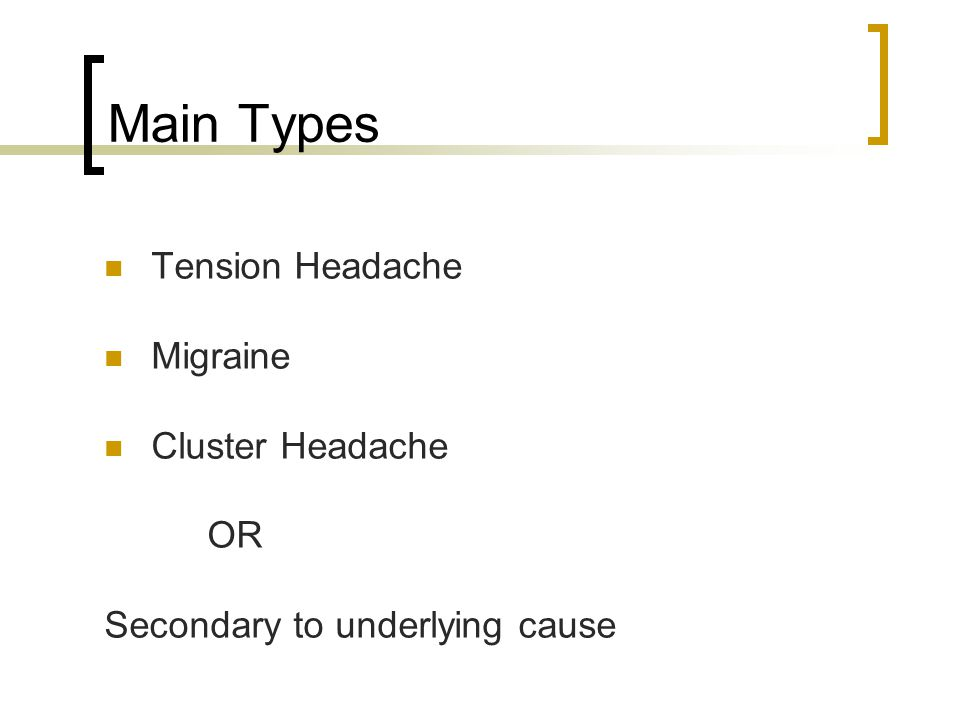Main Types Tension Headache Migraine Cluster Headache OR Secondary to underlying cause