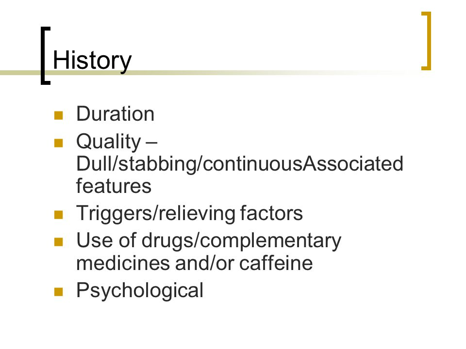 History Duration Quality – Dull/stabbing/continuousAssociated features Triggers/relieving factors Use of drugs/complementary medicines and/or caffeine