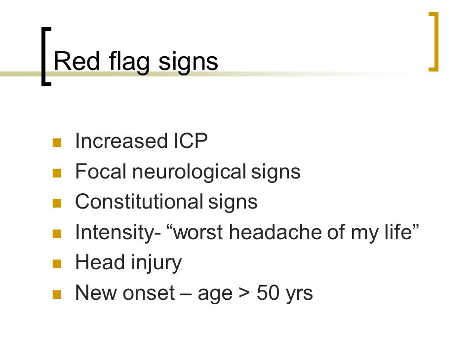 "Red flag signs Increased ICP Focal neurological signs Constitutional signs Intensity- ""worst headache of my life"" Head injury New onset – age > 50 yrs"