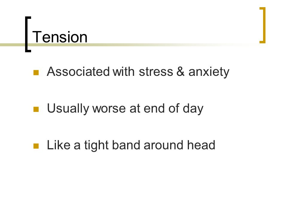 Tension Associated with stress & anxiety Usually worse at end of day Like a tight band around head
