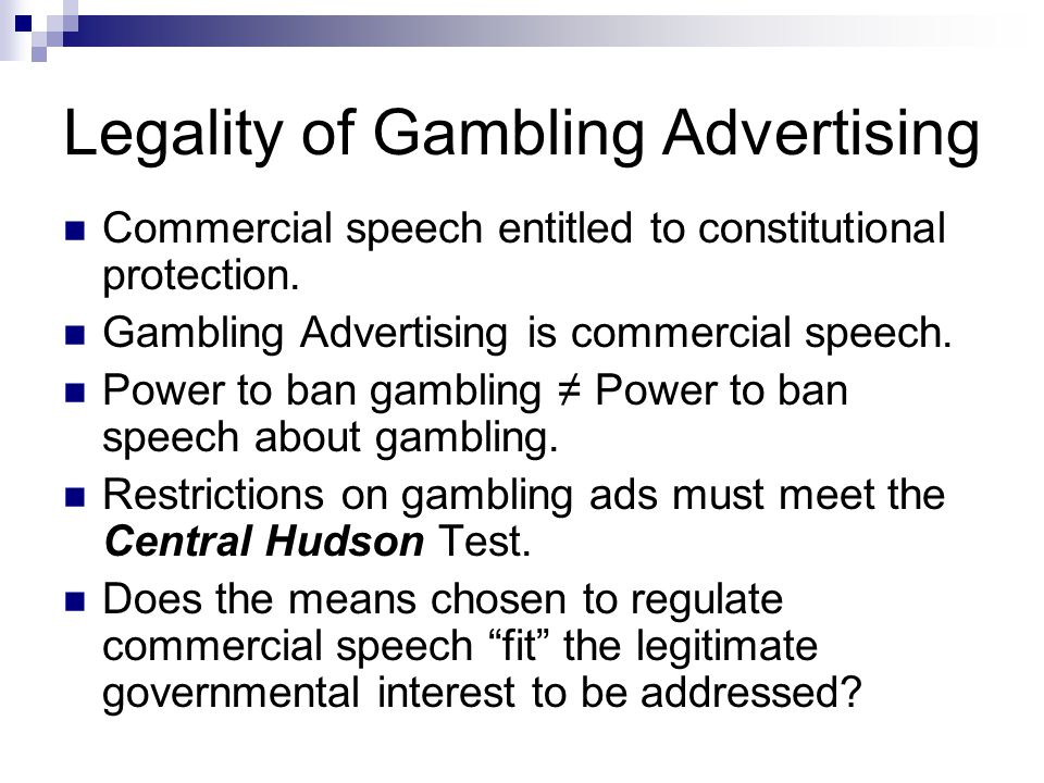Legality of Gambling Advertising Commercial speech entitled to constitutional protection. Gambling Advertising is commercial speech. Power to ban gamb