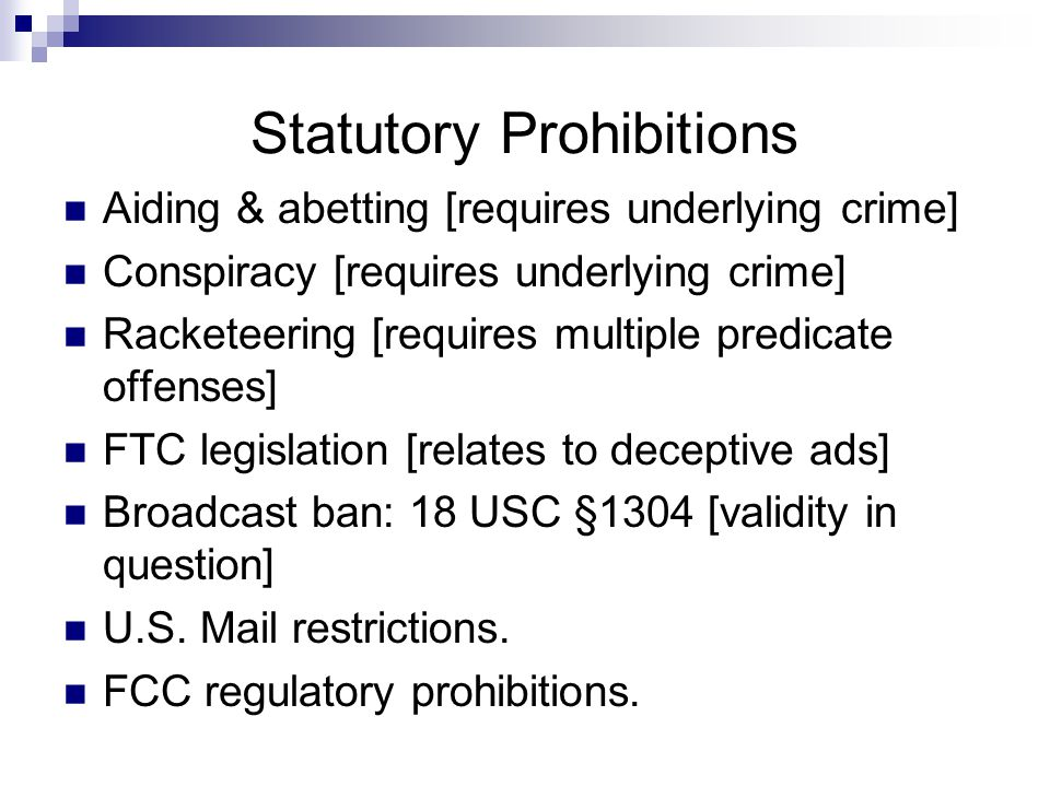Statutory Prohibitions Aiding & abetting [requires underlying crime] Conspiracy [requires underlying crime] Racketeering [requires multiple predicate