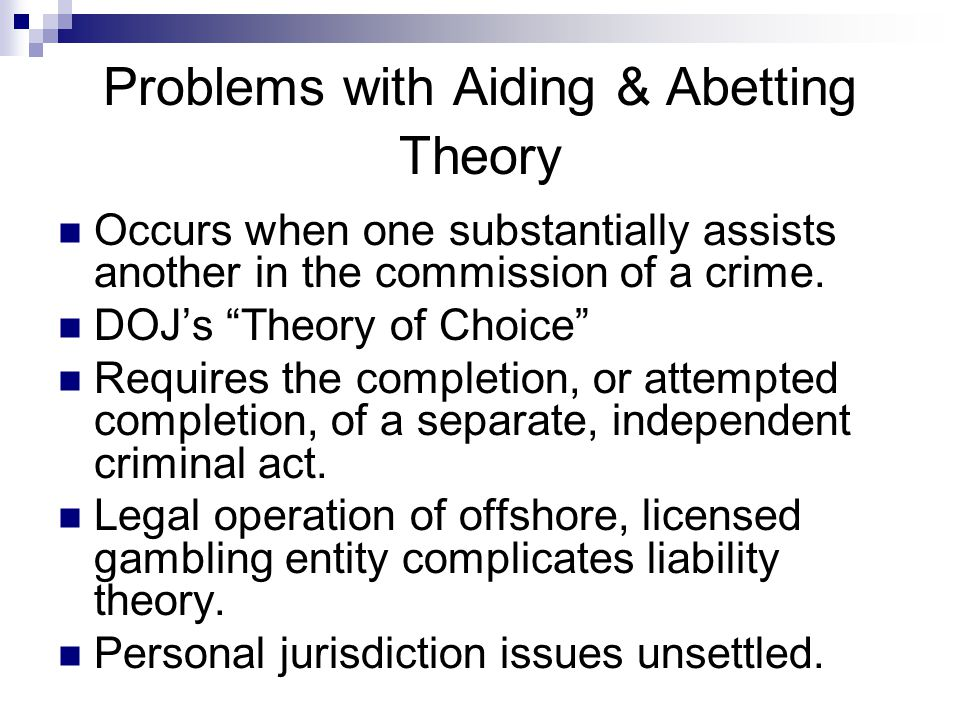 "Problems with Aiding & Abetting Theory Occurs when one substantially assists another in the commission of a crime. DOJ's ""Theory of Choice"" Requires t"