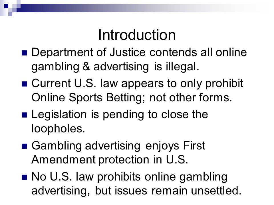 Introduction Department of Justice contends all online gambling & advertising is illegal. Current U.S. law appears to only prohibit Online Sports Bett
