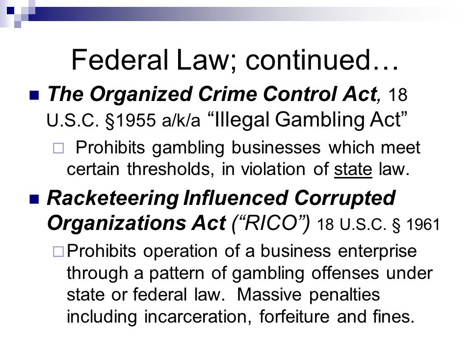"Federal Law; continued… The Organized Crime Control Act, 18 U.S.C. §1955 a/k/a ""Illegal Gambling Act""  Prohibits gambling businesses which meet certa"