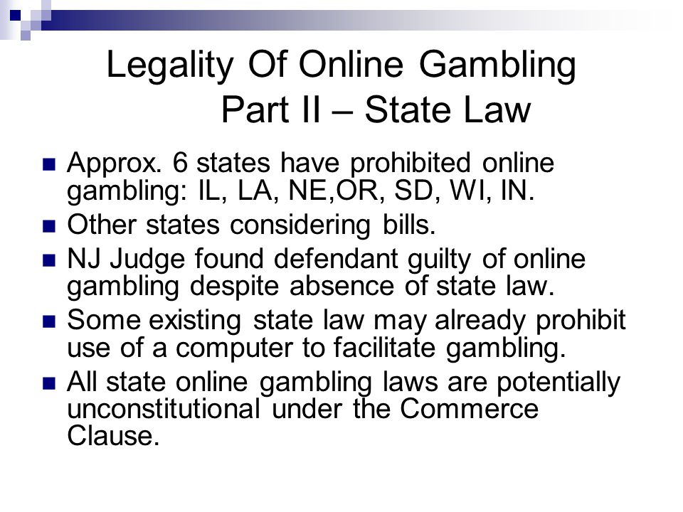 Legality Of Online Gambling Part II – State Law Approx. 6 states have prohibited online gambling: IL, LA, NE,OR, SD, WI, IN. Other states considering