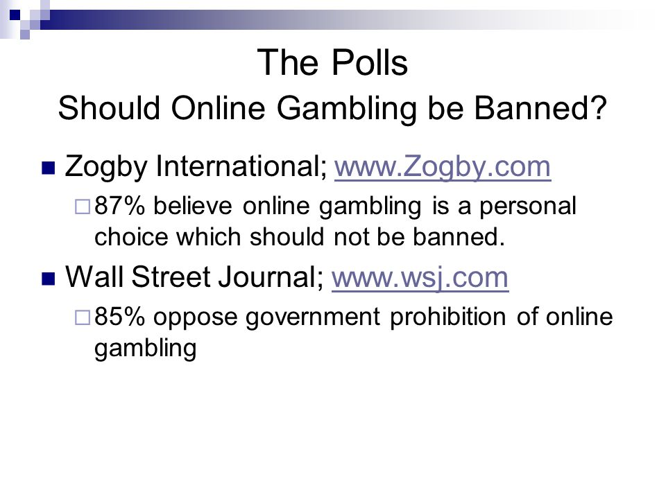 The Polls Should Online Gambling be Banned? Zogby International; www.Zogby.comwww.Zogby.com  87% believe online gambling is a personal choice which s