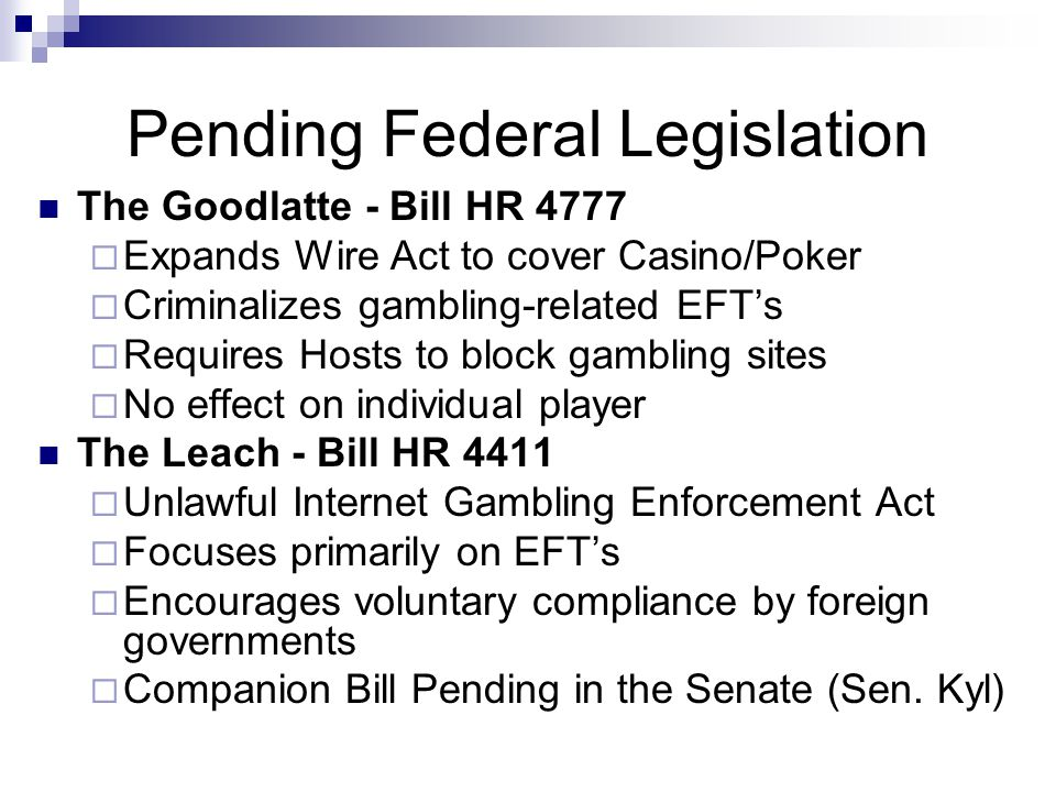 Pending Federal Legislation The Goodlatte - Bill HR 4777  Expands Wire Act to cover Casino/Poker  Criminalizes gambling-related EFT's  Requires Hos