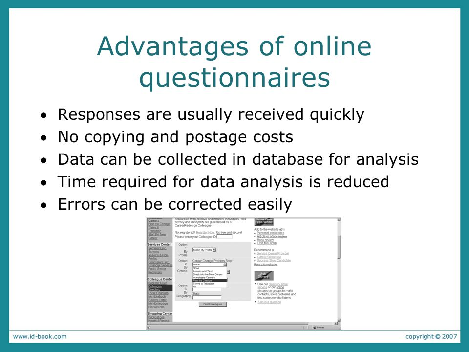 Advantages of online questionnaires Responses are usually received quickly No copying and postage costs Data can be collected in database for analysis Time required for data analysis is reduced Errors can be corrected easily
