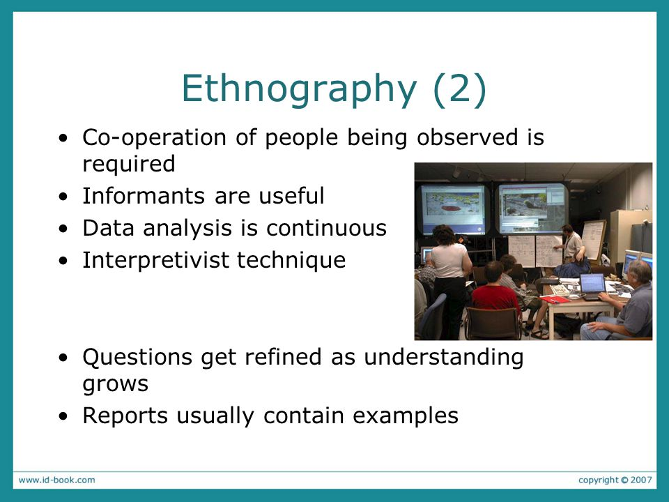 Ethnography (2) Co-operation of people being observed is required Informants are useful Data analysis is continuous Interpretivist technique Questions get refined as understanding grows Reports usually contain examples
