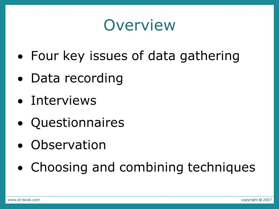 Four key issues 1.Setting goals –Decide how to analyze data once collected 2.Relationship with participants –Clear and professional –Informed consent when appropriate 3.Triangulation –Use more than one approach 4.Pilot studies –Small trial of main study