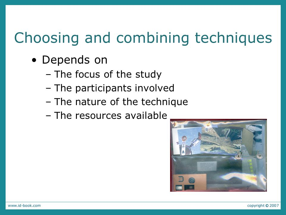 Choosing and combining techniques Depends on –The focus of the study –The participants involved –The nature of the technique –The resources available