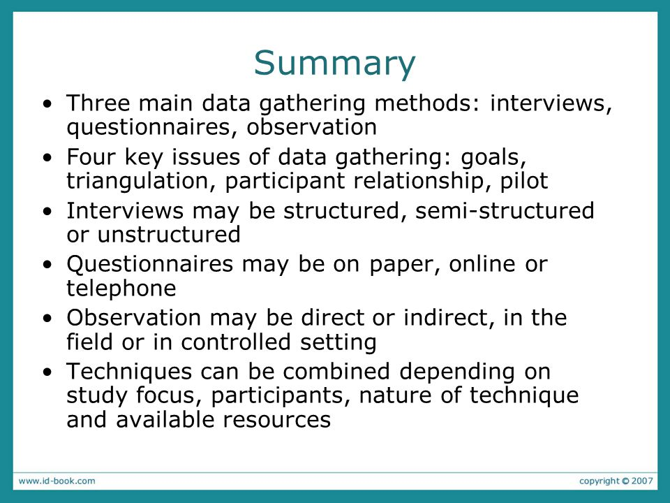 Summary Three main data gathering methods: interviews, questionnaires, observation Four key issues of data gathering: goals, triangulation, participant relationship, pilot Interviews may be structured, semi-structured or unstructured Questionnaires may be on paper, online or telephone Observation may be direct or indirect, in the field or in controlled setting Techniques can be combined depending on study focus, participants, nature of technique and available resources