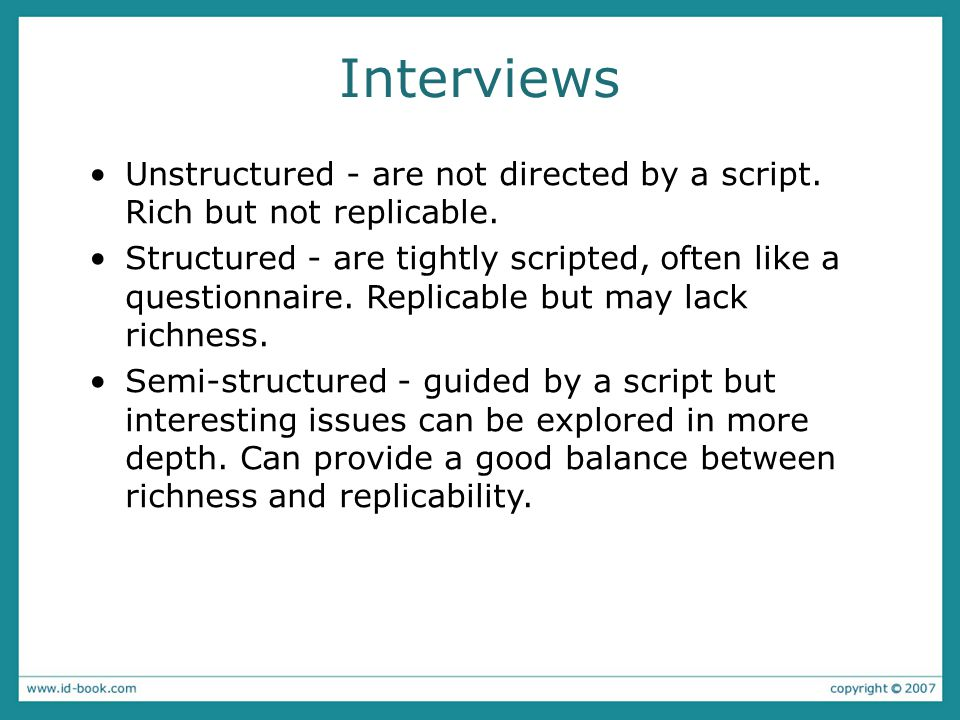 Interview questions Two types: −'closed questions' have a predetermined answer format, e.g., 'yes' or 'no' −'open questions' do not have a predetermined format Closed questions are easier to analyze Avoid: −Long questions −Compound sentences - split them into two −Jargon and language that the interviewee may not understand −Leading questions that make assumptions e.g., why do you like ….