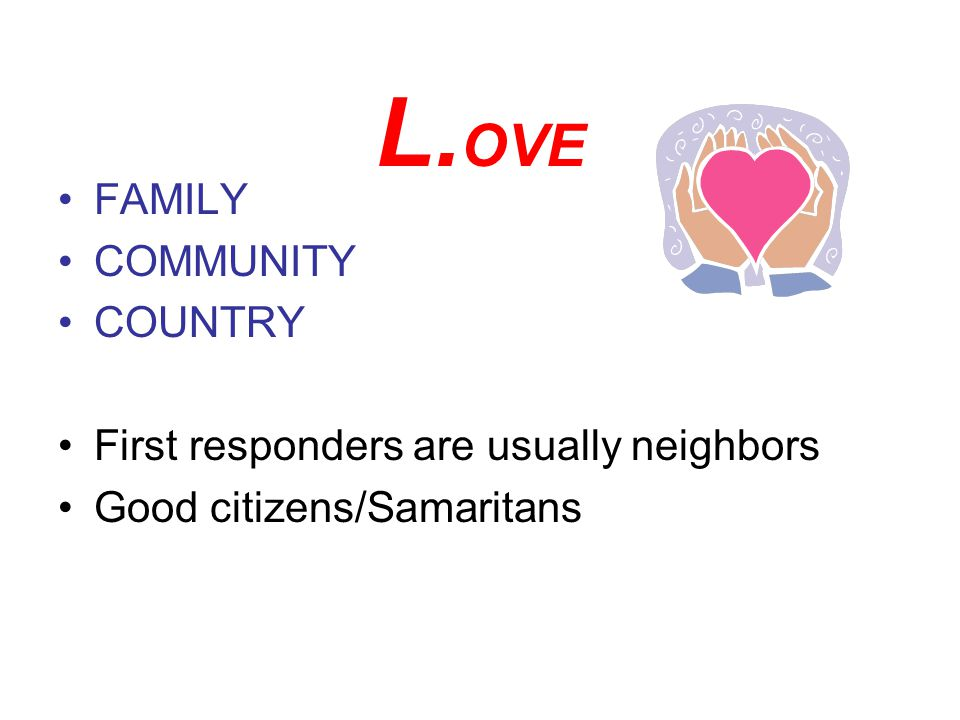 L. OVE FAMILY COMMUNITY COUNTRY First responders are usually neighbors Good citizens/Samaritans