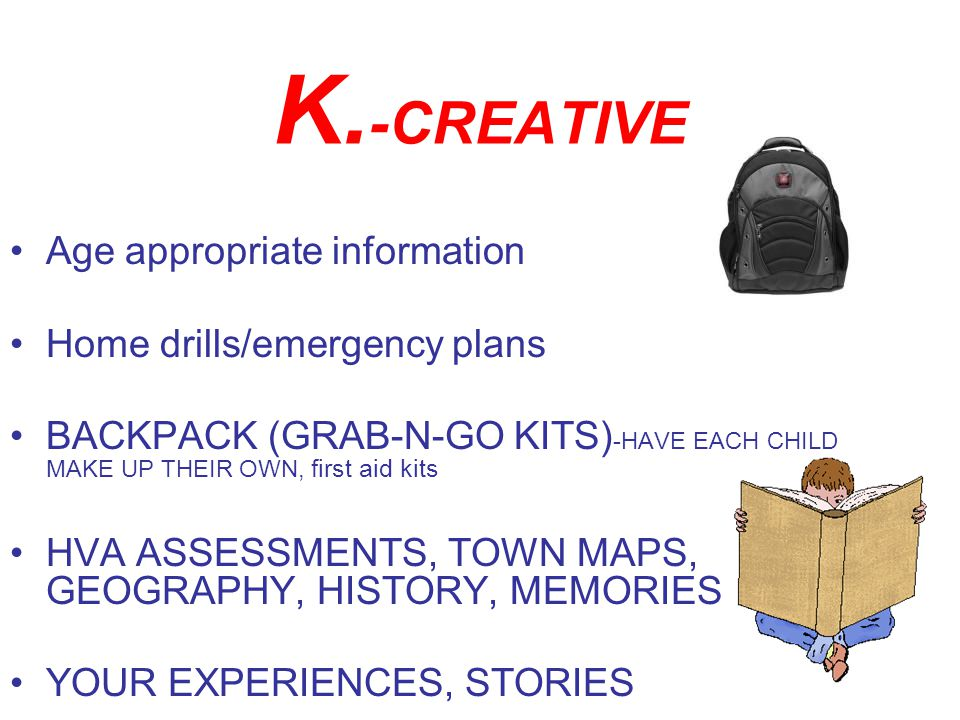K. -CREATIVE Age appropriate information Home drills/emergency plans BACKPACK (GRAB-N-GO KITS) -HAVE EACH CHILD MAKE UP THEIR OWN, first aid kits HVA