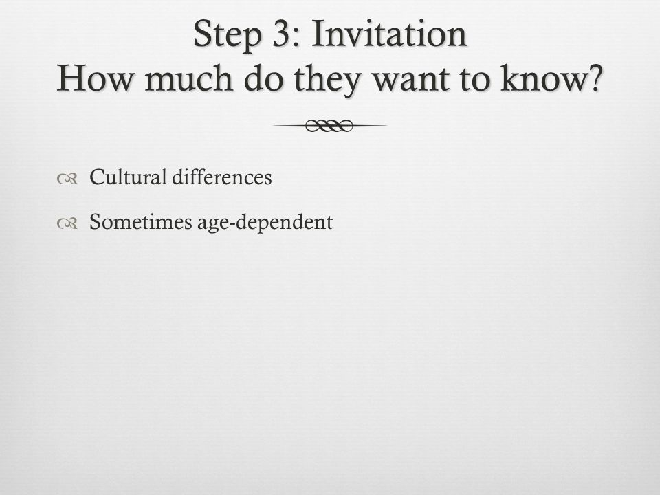 Step 3: Invitation How much do they want to know?  Cultural differences  Sometimes age-dependent