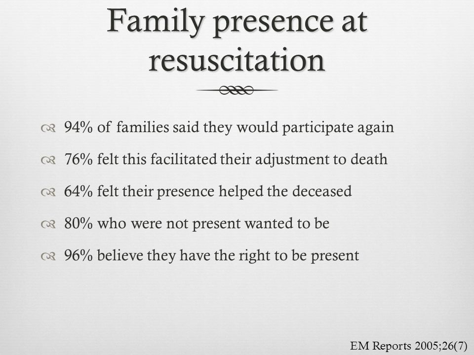 Family presence at resuscitation  94% of families said they would participate again  76% felt this facilitated their adjustment to death  64% felt