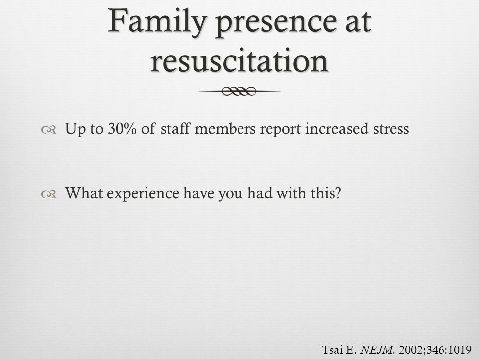 Family presence at resuscitation  Up to 30% of staff members report increased stress  What experience have you had with this? Tsai E. NEJM. 2002;346