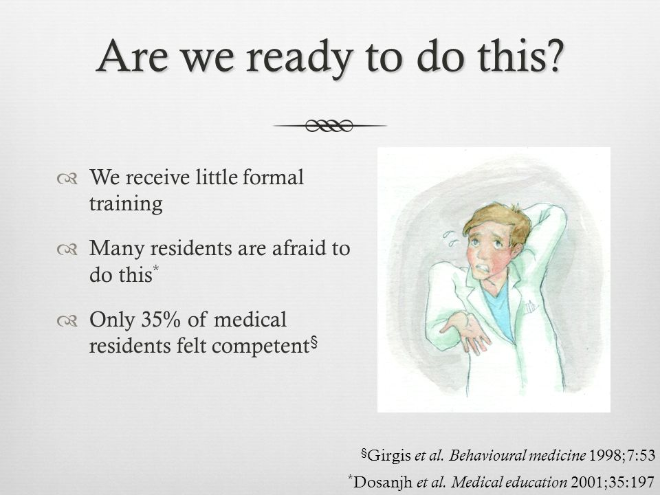 Are we ready to do this?  We receive little formal training  Many residents are afraid to do this *  Only 35% of medical residents felt competent §