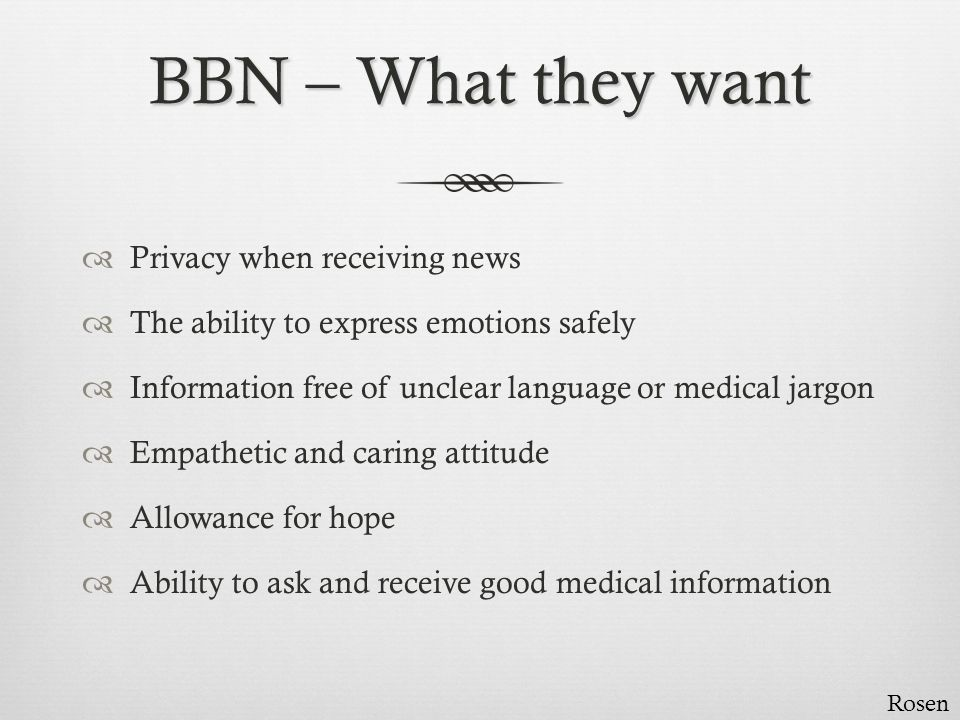BBN – Some key points  Listen  Pause  Be guided by the patient and family  Pace, amount of information, style It s a solemn ceremony to preside over a death and a grim one to announce it, a morbid unveiling, a confirmation. Neilson.